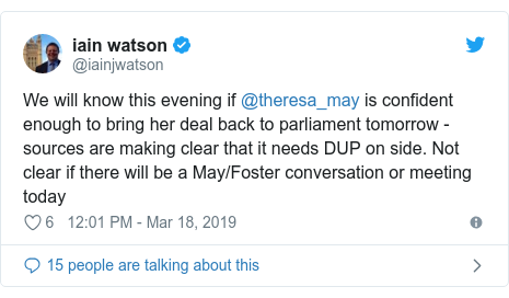 Twitter post by @iainjwatson: We will know this evening if @theresa_may is confident enough to bring her deal back to parliament tomorrow - sources are making clear that it needs DUP on side. Not clear if there will be a May/Foster conversation or meeting today