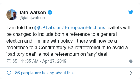 Twitter post by @iainjwatson: I am told the @UKLabour #EuropeanElections leaflets will be changed to include both a reference to a general election and - in line with policy - there will now be a rederence to a Confirmatory Ballot/referendum to avoid a 'bad tory deal' ie not a referendum on 'any' deal