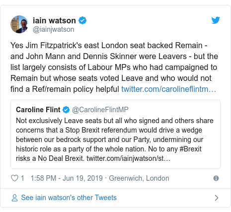 Twitter post by @iainjwatson: Yes Jim Fitzpatrick's east London seat backed Remain - and John Mann and Dennis Skinner were Leavers - but the list largely consists of Labour MPs who had campaigned to Remain but whose seats voted Leave and who would not find a Ref/remain policy helpful