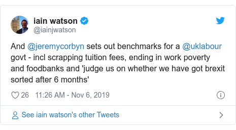 Twitter post by @iainjwatson: And @jeremycorbyn sets out benchmarks for a @uklabour govt - incl scrapping tuition fees, ending in work poverty and foodbanks and 'judge us on whether we have got brexit sorted after 6 months'