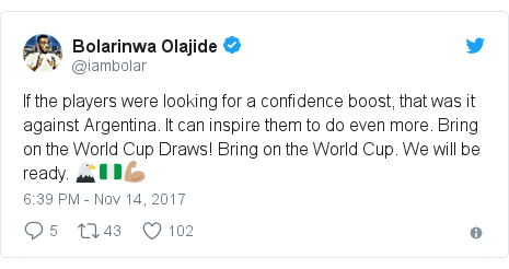 Twitter post by @iambolar: If the players were looking for a confidence boost, that was it against Argentina. It can inspire them to do even more. Bring on the World Cup Draws! Bring on the World Cup. We will be ready. 🦅🇳🇬💪🏽