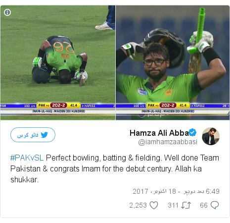 ٹوئٹر پوسٹس @iamhamzaabbasi کے حساب سے: #PAKvSL Perfect bowling, batting & fielding. Well done Team Pakistan & congrats Imam for the debut century. Allah ka shukkar.