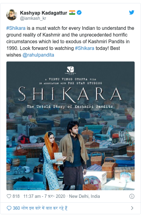 ट्विटर पोस्ट @iamkash_kr: #Shikara is a must watch for every Indian to understand the ground reality of Kashmir and the unprecedented horrific circumstances which led to exodus of Kashmiri Pandits in 1990. Look forward to watching #Shikara today! Best wishes @rahulpandita