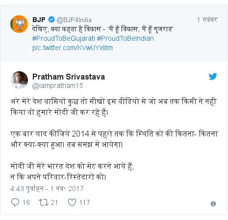 ट्विटर पोस्ट @iampratham15: अरे मेरे देश वासियों कुछ तो सीखो इस वीडियो से जो अब तक किसी ने नही किया वो हमारे मोदी जी कर रहे हैं। एक बार याद कीजिये 2014 से पहले तक कि स्थिति को की कितना- कितना और क्या-क्या हुआ। तब समझ में आयेगा।मोदी जी मेरे भारत देश को सेट करने आये हैं,न कि अपने परिवार-रिस्तेदारों को।