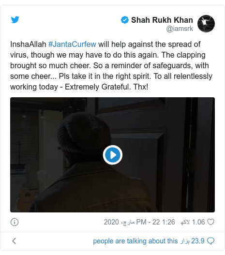 ٹوئٹر پوسٹس @iamsrk کے حساب سے: InshaAllah #JantaCurfew will help against the spread of virus, though we may have to do this again. The clapping brought so much cheer. So a reminder of safeguards, with some cheer... Pls take it in the right spirit. To all relentlessly working today - Extremely Grateful. Thx!
