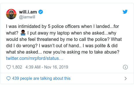 Twitter post by @iamwill: I was intimidated by 5 police officers when I landed...for what? 🤷🏿‍♂️ I put away my laptop when she asked...why would she feel threatened by me to call the police? What did I do wrong? I wasn't out of hand.. I was polite & did what she asked... now you're asking me to take abuse?