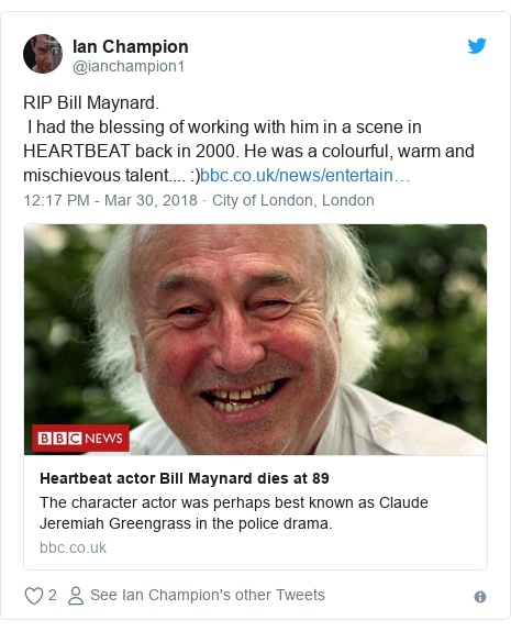 Twitter post by @ianchampion1: RIP Bill Maynard.  I had the blessing of working with him in a scene in HEARTBEAT back in 2000. He was a colourful, warm and mischievous talent....  )