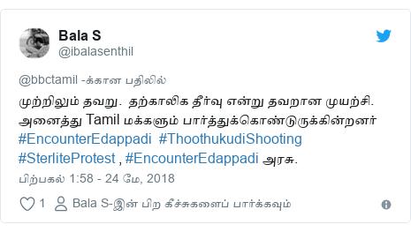 டுவிட்டர் இவரது பதிவு @ibalasenthil: முற்றிலும் தவறு.  தற்காலிக தீர்வு என்று தவறான முயற்சி. அனைத்து Tamil மக்களும் பார்த்துக்கொண்டுருக்கின்றனர் #EncounterEdappadi  #ThoothukudiShooting #SterliteProtest , #EncounterEdappadi அரசு.