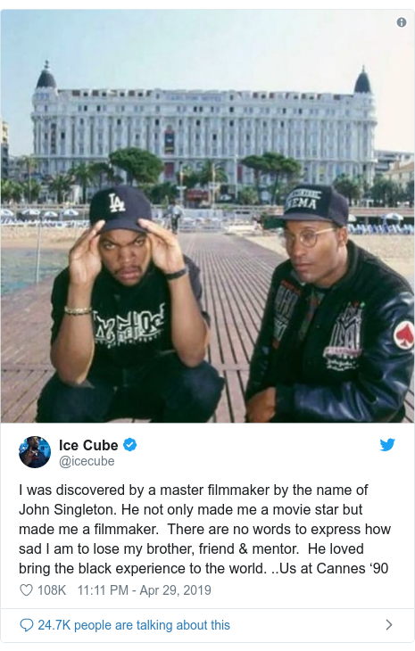 Twitter post by @icecube: I was discovered by a master filmmaker by the name of John Singleton. He not only made me a movie star but made me a filmmaker.  There are no words to express how sad I am to lose my brother, friend & mentor.  He loved bring the black experience to the world. ..Us at Cannes '90