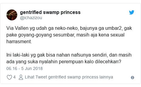 Twitter pesan oleh @ichazizou: Via Vallen yg udah ga neko-neko, bajunya ga umbar2, gak pake goyang-goyang sesumbar, masih aja kena sexual harrasment. Ini laki-laki yg gak bisa nahan nafsunya sendiri, dan masih ada yang suka nyalahin perempuan kalo dilecehkan?