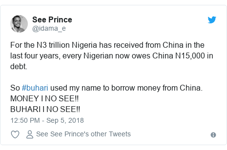 Twitter post by @idama_e: For the N3 trillion Nigeria has received from China in the last four years, every Nigerian now owes China N15,000 in debt.So #buhari used my name to borrow money from China.MONEY I NO SEE!!BUHARI I NO SEE!!