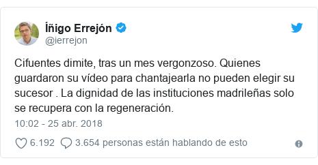 Publicación de Twitter por @ierrejon: Cifuentes dimite, tras un mes vergonzoso. Quienes guardaron su vídeo para chantajearla no pueden elegir su sucesor . La dignidad de las instituciones madrileñas solo se recupera con la regeneración.