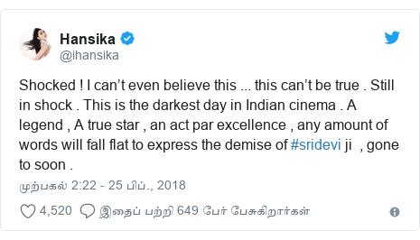 டுவிட்டர் இவரது பதிவு @ihansika: Shocked ! I can't even believe this ... this can't be true . Still in shock . This is the darkest day in Indian cinema . A legend , A true star , an act par excellence , any amount of words will fall flat to express the demise of #sridevi ji  , gone to soon .
