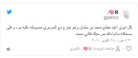 تويتر رسالة بعث بها @iiRVQ: كل شوي أعيد مقطع محمد بن سلمان وهو يمزح مع الحريري مبسوطه عليه مره وعلى ضحكته ماشاءالله بس حبك قتلني محمد.