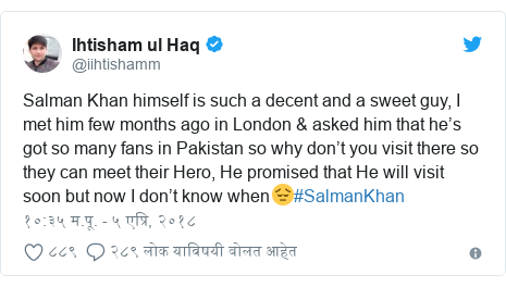 Twitter post by @iihtishamm: Salman Khan himself is such a decent and a sweet guy, I met him few months ago in London & asked him that he's got so many fans in Pakistan so why don't you visit there so they can meet their Hero, He promised that He will visit soon but now I don't know when😔#SalmanKhan