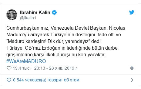 """Twitter пост, автор: @ikalin1: Cumhurbaşkanımız, Venezuela Devlet Başkanı Nicolas Maduro'yu arayarak Türkiye'nin desteğini ifade etti ve """"Maduro kardeşim! Dik dur, yanındayız"""" dedi. Türkiye, CB'mız Erdoğan'ın liderliğinde bütün darbe girişimlerine karşı ilkeli duruşunu koruyacaktır. #WeAreMADURO"""