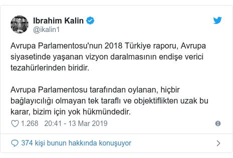 @ikalin1 tarafından yapılan Twitter paylaşımı: Avrupa Parlamentosu'nun 2018 Türkiye raporu, Avrupa siyasetinde yaşanan vizyon daralmasının endişe verici tezahürlerinden biridir. Avrupa Parlamentosu tarafından oylanan, hiçbir bağlayıcılığı olmayan tek taraflı ve objektiflikten uzak bu karar, bizim için yok hükmündedir.