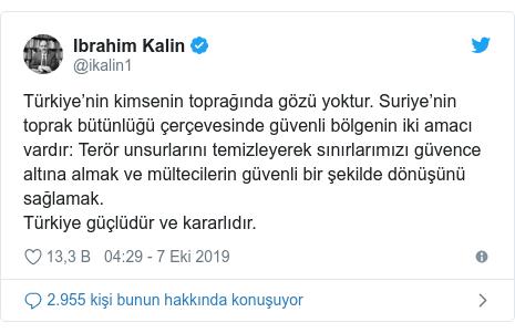 @ikalin1 tarafından yapılan Twitter paylaşımı: Türkiye'nin kimsenin toprağında gözü yoktur. Suriye'nin toprak bütünlüğü çerçevesinde güvenli bölgenin iki amacı vardır  Terör unsurlarını temizleyerek sınırlarımızı güvence altına almak ve mültecilerin güvenli bir şekilde dönüşünü sağlamak. Türkiye güçlüdür ve kararlıdır.