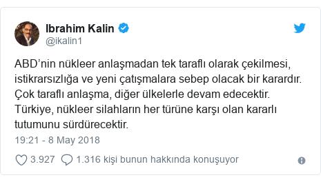 @ikalin1 tarafından yapılan Twitter paylaşımı: ABD'nin nükleer anlaşmadan tek taraflı olarak çekilmesi, istikrarsızlığa ve yeni çatışmalara sebep olacak bir karardır. Çok taraflı anlaşma, diğer ülkelerle devam edecektir. Türkiye, nükleer silahların her türüne karşı olan kararlı tutumunu sürdürecektir.