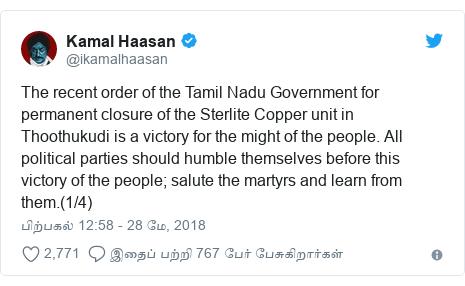 டுவிட்டர் இவரது பதிவு @ikamalhaasan: The recent order of the Tamil Nadu Government for permanent closure of the Sterlite Copper unit in Thoothukudi is a victory for the might of the people. All political parties should humble themselves before this victory of the people; salute the martyrs and learn from them.(1/4)
