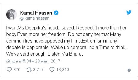 டுவிட்டர் இவரது பதிவு @ikamalhaasan: I wantMs.Deepika's head.. saved. Respect it more than her body.Even more her freedom. Do not deny her that.Many communities have apposed my films.Extremism in any debate is deplorable. Wake up cerebral India.Time to think. We've said enough. Listen Ma Bharat