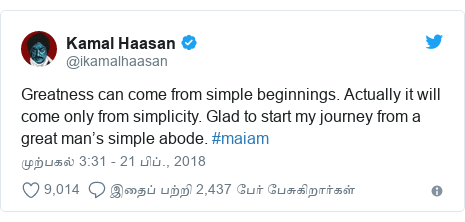 டுவிட்டர் இவரது பதிவு @ikamalhaasan: Greatness can come from simple beginnings. Actually it will come only from simplicity. Glad to start my journey from a great man's simple abode. #maiam