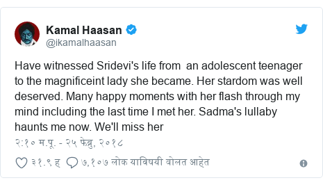 Twitter post by @ikamalhaasan: Have witnessed Sridevi's life from  an adolescent teenager to the magnificeint lady she became. Her stardom was well deserved. Many happy moments with her flash through my mind including the last time I met her. Sadma's lullaby haunts me now. We'll miss her