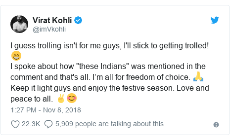 "Twitter post by @imVkohli: I guess trolling isn't for me guys, I'll stick to getting trolled! 😁I spoke about how ""these Indians"" was mentioned in the comment and that's all. I'm all for freedom of choice. 🙏 Keep it light guys and enjoy the festive season. Love and peace to all. ✌😊"