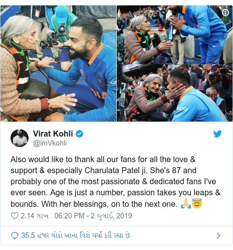 Twitter post by @imVkohli: Also would like to thank all our fans for all the love & support & especially Charulata Patel ji. She's 87 and probably one of the most passionate & dedicated fans I've ever seen. Age is just a number, passion takes you leaps & bounds. With her blessings, on to the next one. 🙏🏼😇
