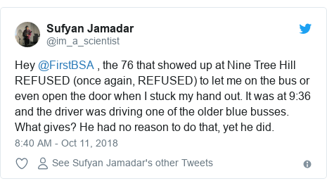 Twitter post by @im_a_scientist: Hey @FirstBSA , the 76 that showed up at Nine Tree Hill REFUSED (once again, REFUSED) to let me on the bus or even open the door when I stuck my hand out. It was at 9 36 and the driver was driving one of the older blue busses. What gives? He had no reason to do that, yet he did.