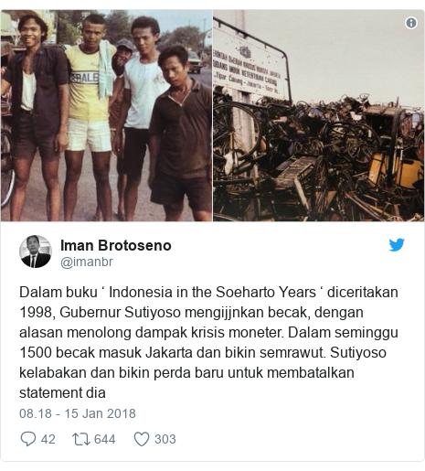 Twitter pesan oleh @imanbr: Dalam buku ' Indonesia in the Soeharto Years ' diceritakan 1998, Gubernur Sutiyoso mengijjnkan becak, dengan alasan menolong dampak krisis moneter. Dalam seminggu 1500 becak masuk Jakarta dan bikin semrawut. Sutiyoso kelabakan dan bikin perda baru untuk membatalkan statement dia
