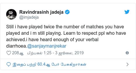டுவிட்டர் இவரது பதிவு @imjadeja: Still i have played twice the number of matches you have played and i m still playing. Learn to respect ppl who have achieved.i have heard enough of your verbal diarrhoea.@sanjaymanjrekar