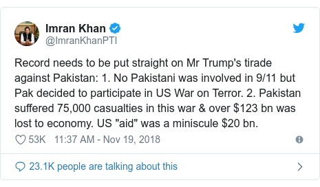 "Twitter post by @ImranKhanPTI: Record needs to be put straight on Mr Trump's tirade against Pakistan  1. No Pakistani was involved in 9/11 but Pak decided to participate in US War on Terror. 2. Pakistan suffered 75,000 casualties in this war & over $123 bn was lost to economy. US ""aid"" was a miniscule $20 bn."