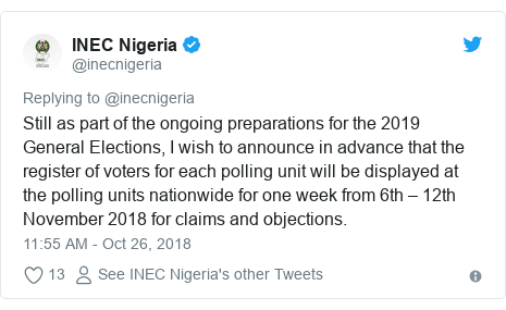 Twitter post by @inecnigeria: Still as part of the ongoing preparations for the 2019 General Elections, I wish to announce in advance that the register of voters for each polling unit will be displayed at the polling units nationwide for one week from 6th – 12th November 2018 for claims and objections.