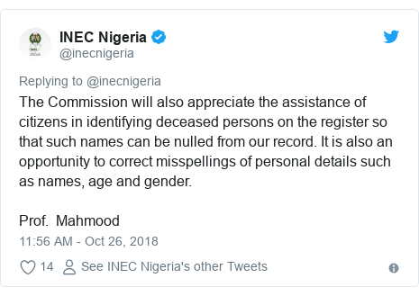Twitter post by @inecnigeria: The Commission will also appreciate the assistance of citizens in identifying deceased persons on the register so that such names can be nulled from our record. It is also an opportunity to correct misspellings of personal details such as names, age and gender.Prof.  Mahmood