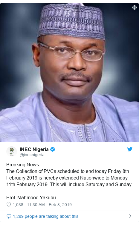 Twitter wallafa daga @inecnigeria: Breaking News The Collection of PVCs scheduled to end today Friday 8th February 2019 is hereby extended Nationwide to Monday 11th February 2019. This will include Saturday and SundayProf. Mahmood Yakubu