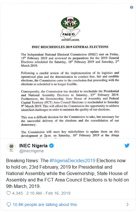 Twitter waxaa daabacay @inecnigeria: Breaking News  The #NigeriaDecides2019 Elections now to hold on; 23rd February, 2019 for Presidential and National Assembly while the Governorship, State House of Assembly and the FCT Area Council Elections is to hold on 9th March, 2019.