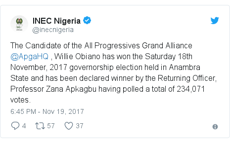 Twitter post by @inecnigeria: The Candidate of the All Progressives Grand Alliance @ApgaHQ , Willie Obiano has won the Saturday 18th  November, 2017 governorship election held in Anambra State and has been declared winner by the Returning Officer, Professor Zana Apkagbu having polled a total of 234,071 votes.