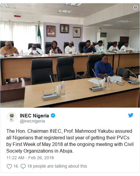 Twitter post by @inecnigeria: The Hon. Chairman INEC, Prof. Mahmood Yakubu assured all Nigerians that registered last year of getting their PVCs by First Week of May 2018 at the ongoing meeting with Civil Society Organizations in Abuja.