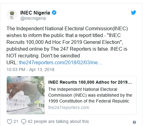 """Twitter post by @inecnigeria: The Independent National Electoral Commission(INEC) wishes to inform the public that a report titled - """"INEC Recruits 100,000 Ad Hoc For 2019 General Election"""", published online by The 247 Reporters is false. INEC is NOT recruiting. Don't be swindledURL"""