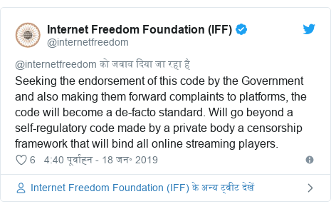 ट्विटर पोस्ट @internetfreedom: Seeking the endorsement of this code by the Government and also making them forward complaints to platforms, the code will become a de-facto standard. Will go beyond a self-regulatory code made by a private body a censorship framework that will bind all online streaming players.
