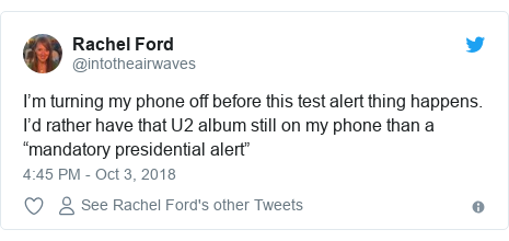 "Twitter post by @intotheairwaves: I'm turning my phone off before this test alert thing happens. I'd rather have that U2 album still on my phone than a ""mandatory presidential alert"""