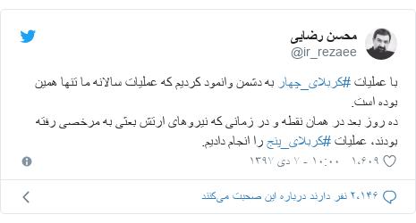 پست توییتر از @ir_rezaee: با عملیات #کربلای_چهار به دشمن وانمود کردیم که عملیات سالانه ما تنها همین بوده است.ده روز بعد در همان نقطه و در زمانی که نیروهای ارتش بعثی به مرخصی رفته بودند، عملیات #کربلای_پنج را انجام دادیم.