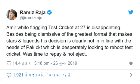 ट्विटर पोस्ट @iramizraja: Amir white flagging Test Cricket at 27 is disappointing. Besides being dismissive of the greatest format that makes stars & legends his decision is clearly not in in line with the needs of Pak ckt which is desperately looking to reboot test cricket. Was time to repay & not eject.