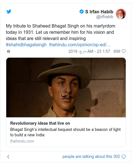 ٹوئٹر پوسٹس @irfhabib کے حساب سے: My tribute to Shaheed Bhagat Singh on his martyrdom today in 1931. Let us remember him for his vision and ideas that are still relevant and inspiring #shahidbhagatsingh