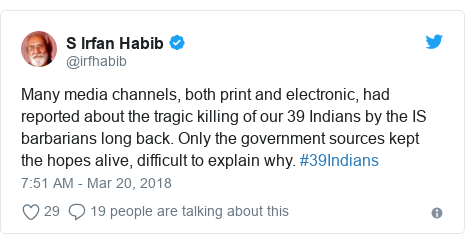Twitter post by @irfhabib: Many media channels, both print and electronic, had reported about the tragic killing of our 39 Indians by the IS barbarians long back. Only the government sources kept the hopes alive, difficult to explain why. #39Indians