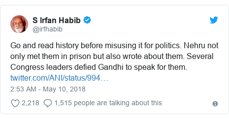Twitter post by @irfhabib: Go and read history before misusing it for politics. Nehru not only met them in prison but also wrote about them. Several Congress leaders defied Gandhi to speak for them.