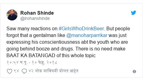 Twitter post by @irohanshinde: Saw many reactions on #GirlsWhoDrinkBeer. But people forgot that a gentalman like @manoharparrikar was just expressing his conscientiousness abt the youth who are going behind booze and drugs. There is no need make BAAT KA BATANGAD of this whole topic