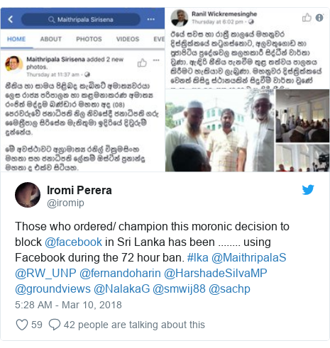 Twitter හි @iromip කළ පළකිරීම: Those who ordered/ champion this moronic decision to block @facebook in Sri Lanka has been ........ using Facebook during the 72 hour ban. #lka @MaithripalaS @RW_UNP @fernandoharin @HarshadeSilvaMP @groundviews @NalakaG @smwij88 @sachp