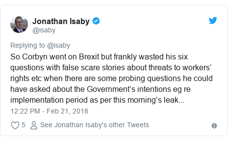 Twitter post by @isaby: So Corbyn went on Brexit but frankly wasted his six questions with false scare stories about threats to workers' rights etc when there are some probing questions he could have asked about the Government's intentions eg re implementation period as per this morning's leak...